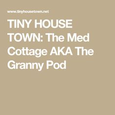 TINY HOUSE TOWN: The Med Cottage AKA The Granny Pod