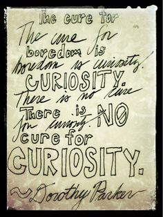 """The cure for boredom is curiosity. There is no cure for curiosity."" ~ Dorothy Parker"