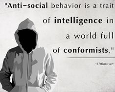 Anti-social behavior is a trait of intelligence in a world full of conformists