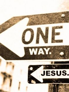 """""""I am the way and the truth and the life. No one comes to the Father except through me."""" -John 14:6"""