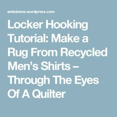 Locker Hooking Tutorial: Make a Rug From Recycled Men's Shirts – Through The Eyes Of A Quilter