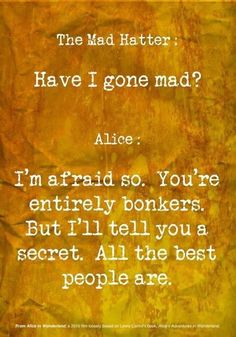 The Mad Hatter : Have I gone mad? Alice : I'm afraid so. you're entirely bonkers. But I'll tell you a secret. All the best people are ~ Joke...