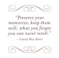 """Quote: """"Preserve your memories. Keep them well. What you forget you can never retell."""" Louisa May Alcott"""
