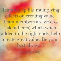 Teaming up has multiplying effects on creating value. Team members are zHeros (silent heroes) which when added to the right ends, help create great value. Be your best always !!