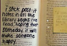 What a fun idea, and way to brighten someones day: random act of kindness: leave notes in library books with sticky notes! Why not leave them on a mirror in a public place? Post Secret, Kindness Matters, Good Deeds, It Goes On, Faith In Humanity, Sticky Notes, Book Nerd, Book Worms, Book Lovers