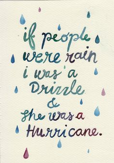 """If people were rain I was a drizzle and she was a hurricane."" John Green"