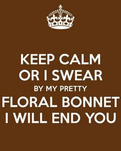 Keep calm or I swear by my pretty floral bonnet I will end you.