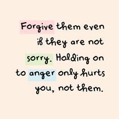 forgive them even if they are not sorry | Forgive them even if they are not sorry. Holding on to anger only ...