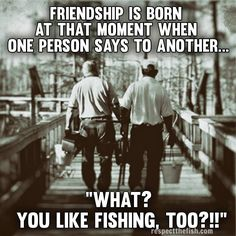 "Friendship is born at that moment when one person says to another...""What? You like fishing, too?!!"""