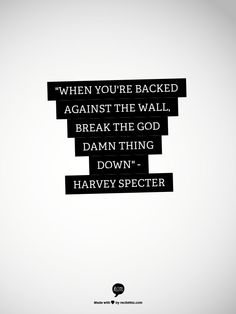 """""""When you're backed against the wall, break the god damn thing down"""" - Harvey Specter"""
