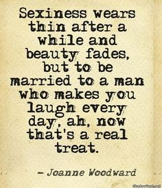 Sexiness wears thin after a while and beauty fades, but to be married to a man who makes you laugh every day, ah, now that's a real treat.