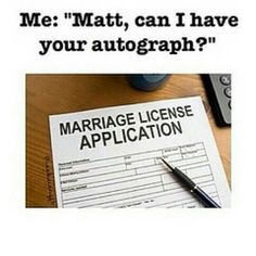"""Matt can I have your autograph?"""