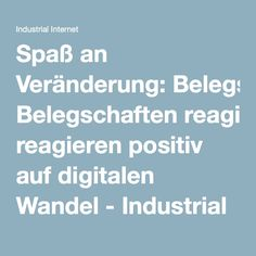 Spaß an Veränderung: Belegschaften reagieren positiv auf digitalen Wandel - Industrial Internet
