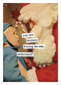 You saw mommy kissing NO ONE, understand?