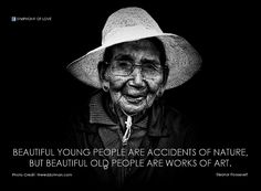 Beautiful young people are accidents of nature, But beautiful old people are works of art.  - Eleanor Roosevelt (read more inspiring quotes by Eleanor Roosevelt: http://lovequotes.symphonyoflove.net/category/e/eleanor-roosevelt)