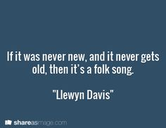 "If it was never new, and it never gets old, then it's a folk song.  ""Llewyn Davis"""