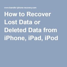 How to Recover Lost Data or Deleted Data from iPhone, iPad, iPod