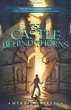 The Castle Behind Thorns by Merrie Haskell IN PAPERBACK (Nov. 24th)