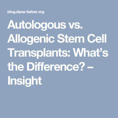 Autologous vs. Allogenic Stem Cell Transplants: What's the Difference? – Insight