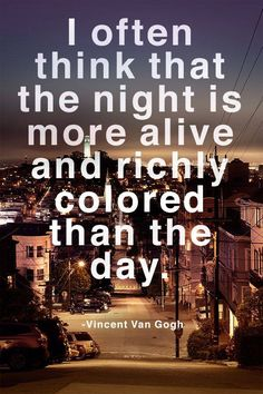 """""""I often think that the night is more alive and richly colored than the day."""" Vincent Van Gogh"""