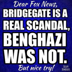 Fox New makes up stuff. Bridgegate is a real scandal. benghazi was not.