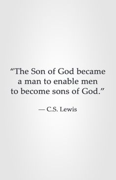 """""""The Son of God became a man to enable men to become sons of God.""""  ― C.S. Lewis"""