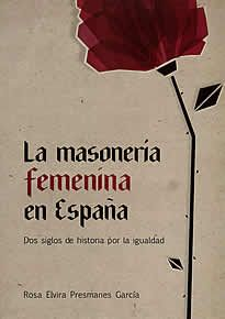 La masonería femenína en España de Rosa Elvira Presmanes editado por Catarata. La historia de la participación de las mujeres en la masonería ha ido pareja a la de la lucha por alcanzar la plena igualdad tanto dentro como fuera de ella. Este proceso ha estado íntimamente inscrito en los acontecimientos históricos .