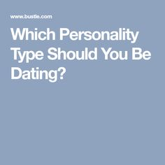 Which Personality Type Should You Be Dating?