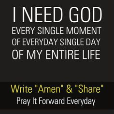 I need God every single moment of every single day of my entire life.
