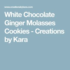 White Chocolate Ginger Molasses Cookies - Creations by Kara