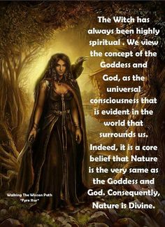 The Witch has Always Been Highly Spiritual. We View the Concept of the Goddess God as the Universal Consciousness that Is Evident in the World that Surrounds Us. Indeed it is a Core Belief that Nature is the Very Same as the Goddess and God. Consequently, Nature is Divine. By Fyre Star
