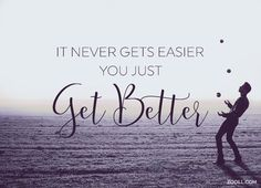 Quote of the Week: It Never Gets Easier, You Just Get Better. #quotes