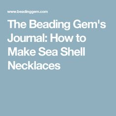 The Beading Gem's Journal: How to Make Sea Shell Necklaces