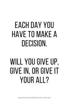Each day you have to make a decision. Will you give up, give in, or give it your all?