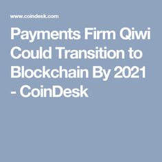 Payments Firm Qiwi Could Transition to Blockchain By 2021 - CoinDesk