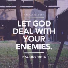Let God deal with your enemies- Believe me, God hears and sees all. Remember that when you decide to open your mouth and spit evil. Bible Scriptures, Bible Quotes, Jesus Quotes, Exodus 14 14, Believe, Holy Mary, Let God, Christen, Faith In God