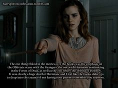 The one thing I liked in the movies over the books was the emphasison the Obliviate scene with the Grangers, the one with Hermione reminiscing in the Forest of Dean, as well as the one where she obliviates Dolohov. It was clearly a huge deal for Hermione and feel like the books didn't go to deep into the trauma of not having your parents remember you anymore.
