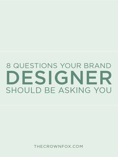8 Questions Your Brand Designer Should Be Asking You http://www.thecrownfox.com/blog/2015/10/28/questions-your-designer-should-ask