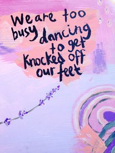 quote | we are too busy dancing to get knocked off our feet