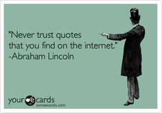'Never trust quotes that you find on the internet.' -Abraham Lincoln.