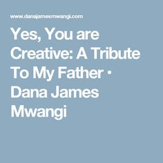 Yes, You are Creative: A Tribute To My Father • Dana James Mwangi