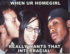 """ WHEN UR HOMEGIRL REALLY WANTS THAT INTERRACIAL """