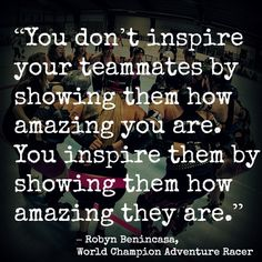 """""""You don't inspire your teammates by showing them how amazing you are. You inspire them by showing them how amazing they are."""" – Robyn Benincasa"""
