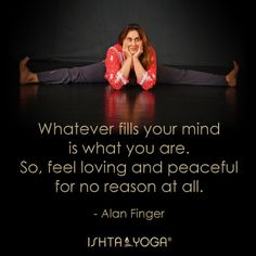 "Aw, I miss ISHTA! Great quote from Alan:  ""Whatever fills your mind is what you are. So, feel loving and peaceful for no reason at all."" - Alan Finger, founder of ISHTA Yoga (www.ishtayoga.com)"