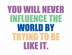 You will never influence the world by trying to be like it. Picture Quotes.