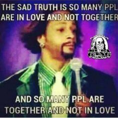 Yep ... See it all the time. But the ones who are together and not in love and refuse to change the situation aren't very smart and apparently they deserve each other then lol