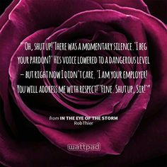 """'Oh, shut up!'There was a momentary silence.'I beg your pardon?' His voice lowered to a dangerous level – but right now I didn't care. 'I am your employer! You will address me with respect!''Fine. Shut up, Sir!'"" - from In the Eye of the Storm (on Wattpad) http://www.wattpad.com/story/58363987?utm_content=share_quote&utm_medium=pinterest&utm_source=android"