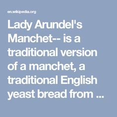 Lady Arundel's Manchet-- is a traditional version of a manchet, a traditional English yeast bread from Sussex.  The recipe for Lady Arundel's Manchet was first published in 1653 according to Elizabeth David. It was a luxurious bread eaten by the medieval aristocracy  and remained popular into the Restoration period. A recipe appears in A True Gentlewoman's Delight (1653) printed for the Countess of Kent.