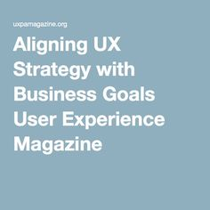 Aligning UX Strategy with Business Goals User Experience Magazine