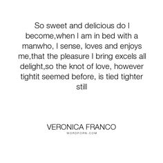 "Veronica Franco - ""So sweet and delicious do I become,when I am in bed with a manwho, I sense, loves..."". poetry, pleasure, sex, erotic, courtesan"